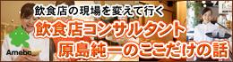 飲食店の現場を変えていく 飲食店コンサルタント原島純一のここだけの話